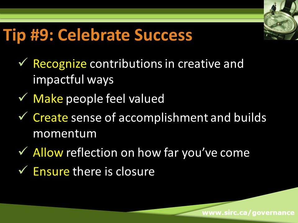 www.sirc.ca/governance Tip #9: Celebrate Success Recognize contributions in creative and impactful ways Make people feel valued Create sense of accomplishment and builds momentum Allow reflection on how far youve come Ensure there is closure Tip #9: Celebrate Success