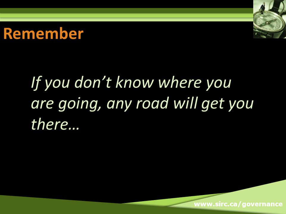 www.sirc.ca/governance Remember… If you dont know where you are going, any road will get you there…