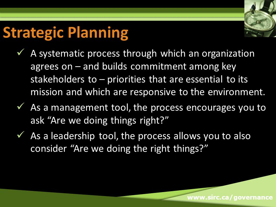 www.sirc.ca/governance Strategic Planning A systematic process through which an organization agrees on – and builds commitment among key stakeholders to – priorities that are essential to its mission and which are responsive to the environment.