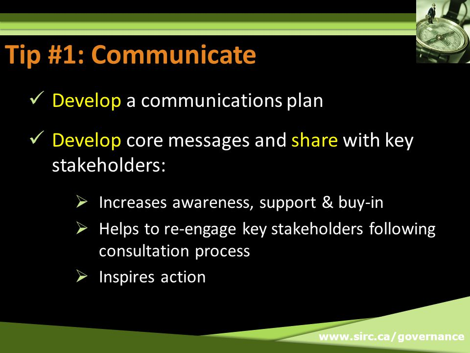 www.sirc.ca/governance Tip #1: Communicate Develop a communications plan Develop core messages and share with key stakeholders: Increases awareness, support & buy-in Helps to re-engage key stakeholders following consultation process Inspires action Tip #1: Communicate