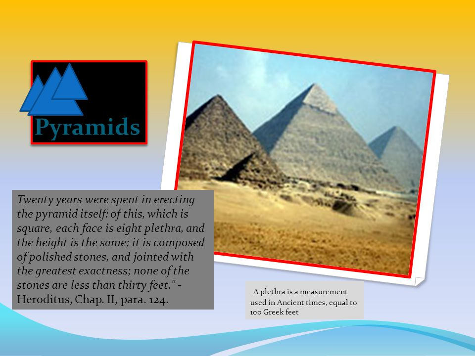 Pyramids Twenty years were spent in erecting the pyramid itself: of this, which is square, each face is eight plethra, and the height is the same; it is composed of polished stones, and jointed with the greatest exactness; none of the stones are less than thirty feet. - Heroditus, Chap.