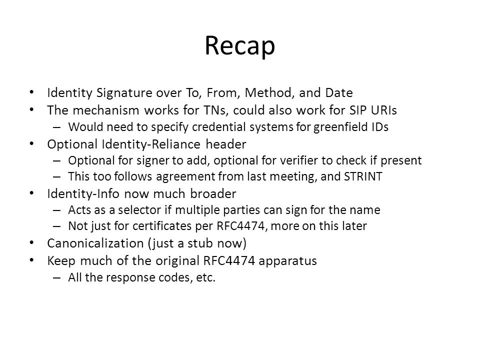 Recap Identity Signature over To, From, Method, and Date The mechanism works for TNs, could also work for SIP URIs – Would need to specify credential systems for greenfield IDs Optional Identity-Reliance header – Optional for signer to add, optional for verifier to check if present – This too follows agreement from last meeting, and STRINT Identity-Info now much broader – Acts as a selector if multiple parties can sign for the name – Not just for certificates per RFC4474, more on this later Canonicalization (just a stub now) Keep much of the original RFC4474 apparatus – All the response codes, etc.