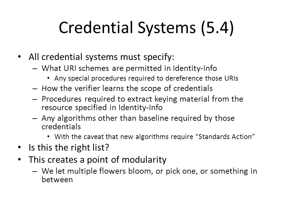 Credential Systems (5.4) All credential systems must specify: – What URI schemes are permitted in Identity-Info Any special procedures required to dereference those URIs – How the verifier learns the scope of credentials – Procedures required to extract keying material from the resource specified in Identity-Info – Any algorithms other than baseline required by those credentials With the caveat that new algorithms require Standards Action Is this the right list.