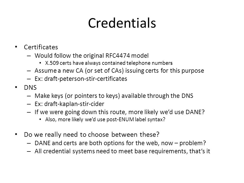 Credentials Certificates – Would follow the original RFC4474 model X.509 certs have always contained telephone numbers – Assume a new CA (or set of CAs) issuing certs for this purpose – Ex: draft-peterson-stir-certificates DNS – Make keys (or pointers to keys) available through the DNS – Ex: draft-kaplan-stir-cider – If we were going down this route, more likely wed use DANE.