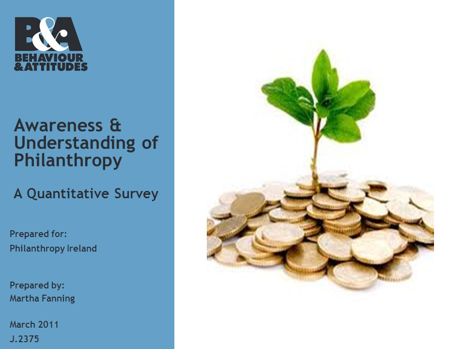 Awareness & Understanding of Philanthropy A Quantitative Survey Prepared for: Prepared by: Martha Fanning J.2375 March 2011 Philanthropy Ireland