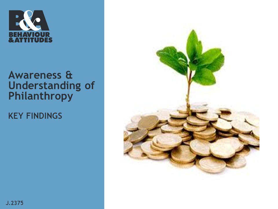Awareness & Understanding of Philanthropy KEY FINDINGS J.2375