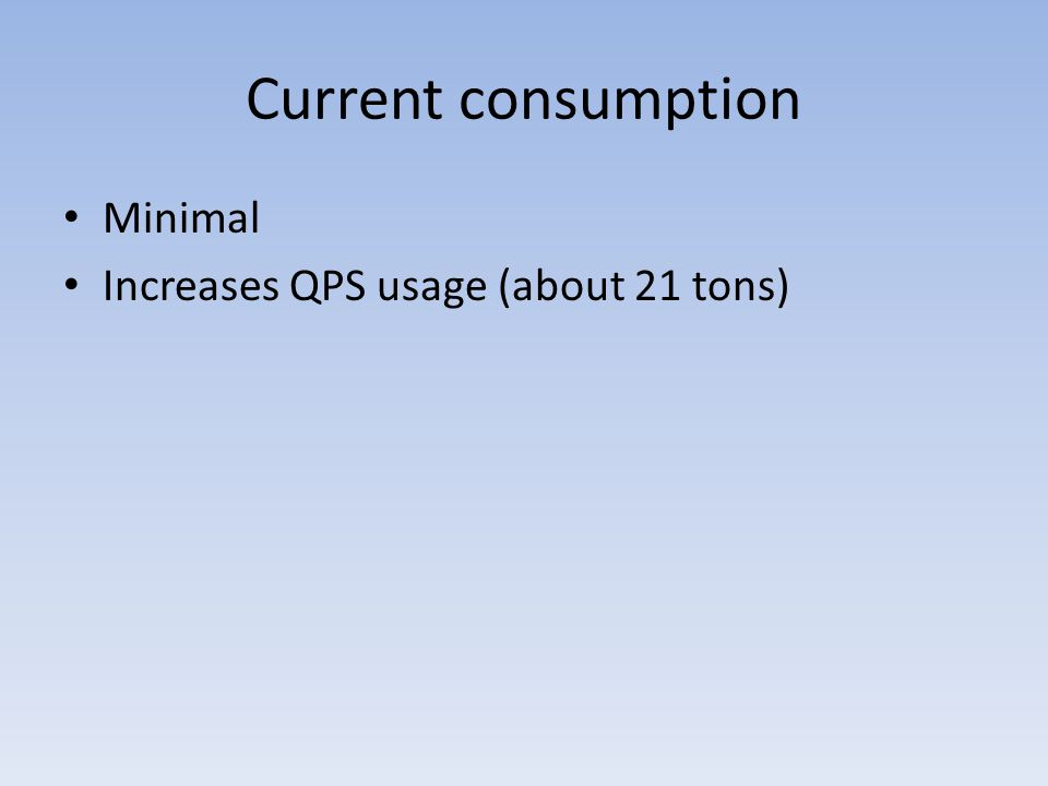Current consumption Minimal Increases QPS usage (about 21 tons)