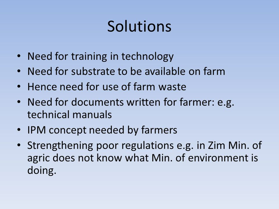 Solutions Need for training in technology Need for substrate to be available on farm Hence need for use of farm waste Need for documents written for farmer: e.g.