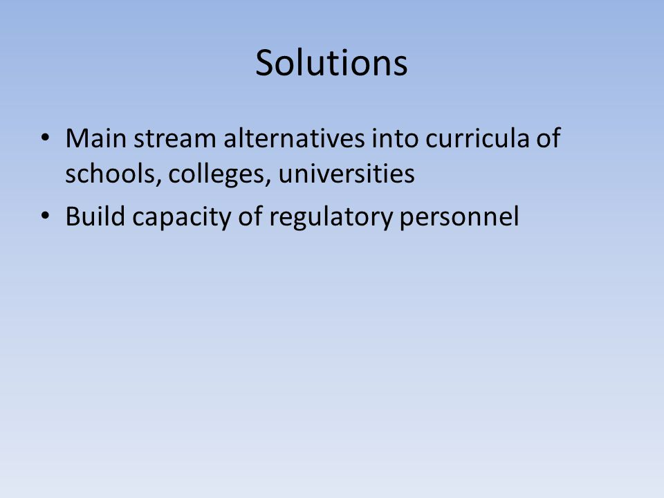 Solutions Main stream alternatives into curricula of schools, colleges, universities Build capacity of regulatory personnel