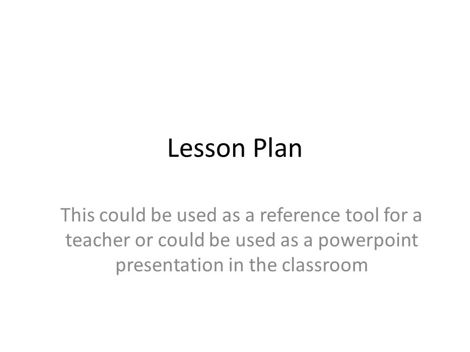 Lesson Plan This could be used as a reference tool for a teacher or could be used as a powerpoint presentation in the classroom