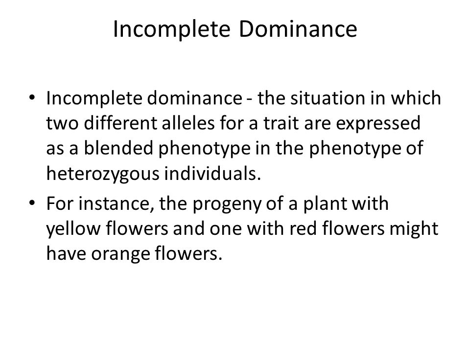 Incomplete Dominance Incomplete dominance - the situation in which two different alleles for a trait are expressed as a blended phenotype in the phenotype of heterozygous individuals.