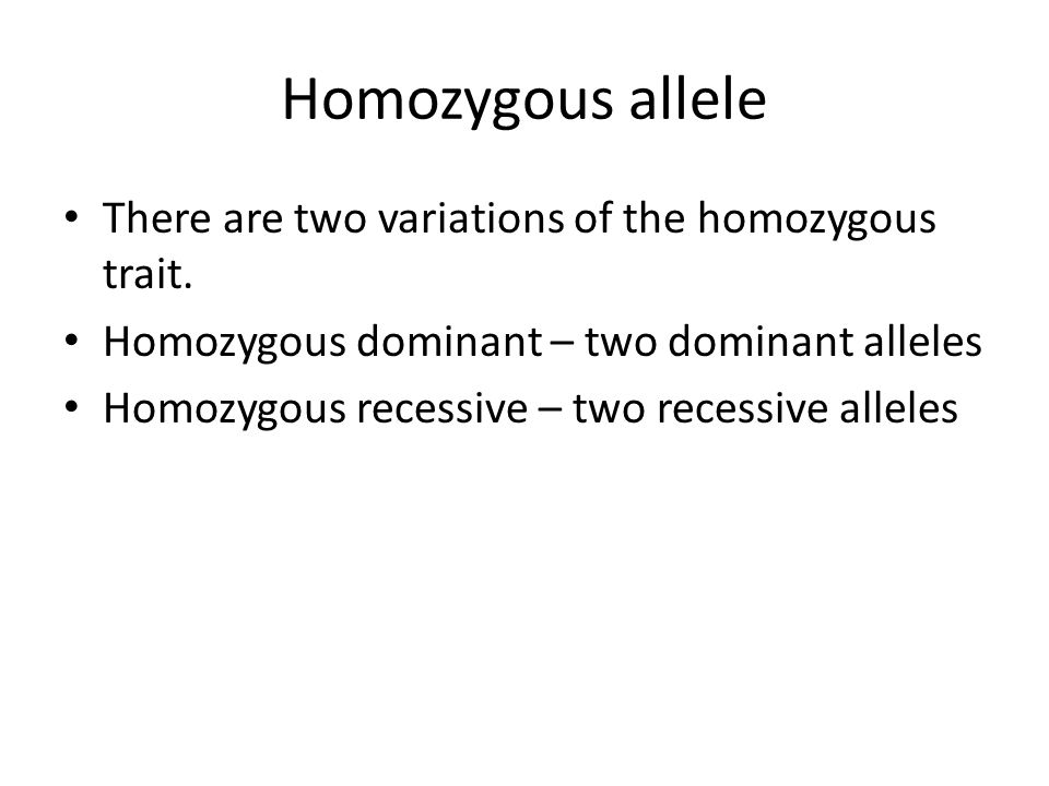 Homozygous allele There are two variations of the homozygous trait.