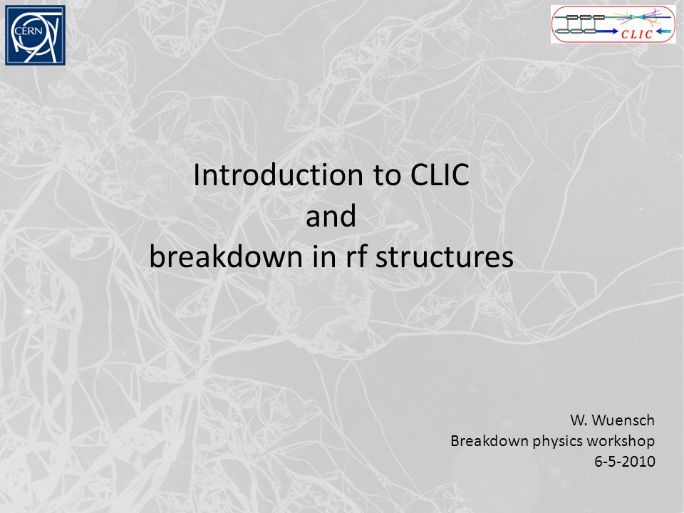 Introduction to CLIC and breakdown in rf structures W. Wuensch Breakdown physics workshop 6-5-2010