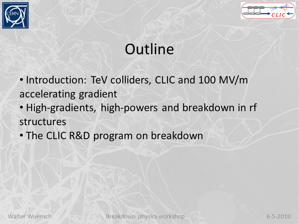 Walter WuenschBreakdown physics workshop6-5-2010 Outline Introduction: TeV colliders, CLIC and 100 MV/m accelerating gradient High-gradients, high-powers and breakdown in rf structures The CLIC R&D program on breakdown