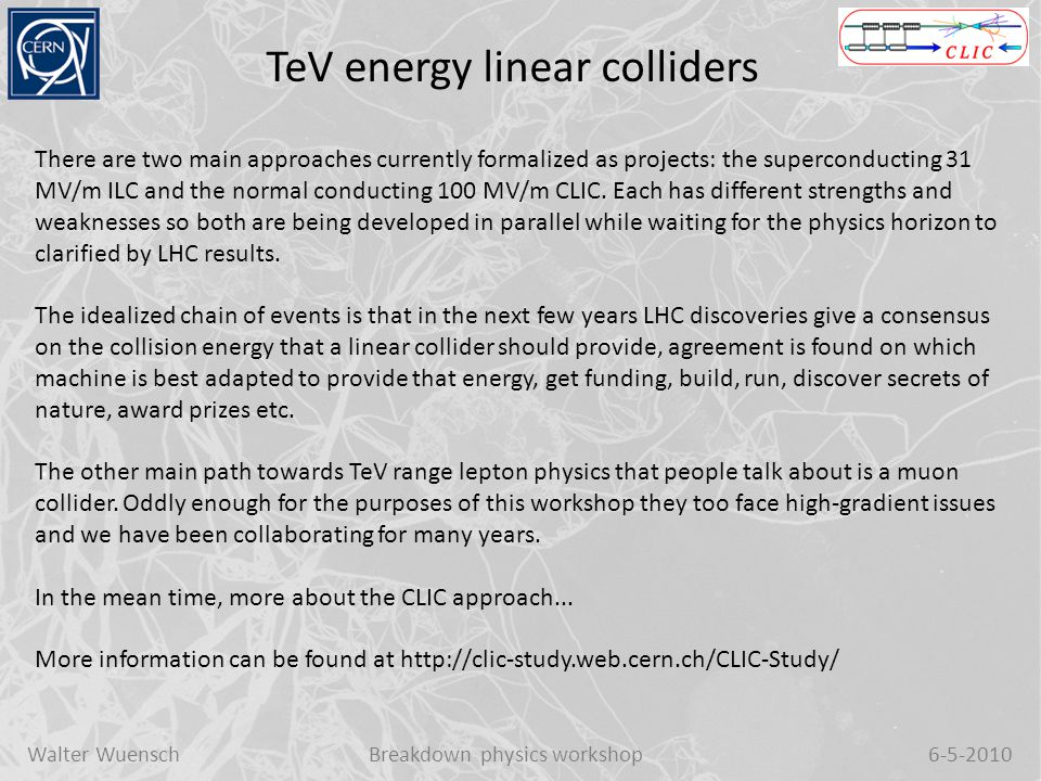 Walter WuenschBreakdown physics workshop6-5-2010 CLIC and 100 MV/m acceleration The CLIC study has been developing technology for a e + e - collider with energy reach all the way up to 3 TeV.