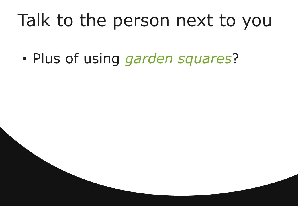 Talk to the person next to you Plus of using garden squares