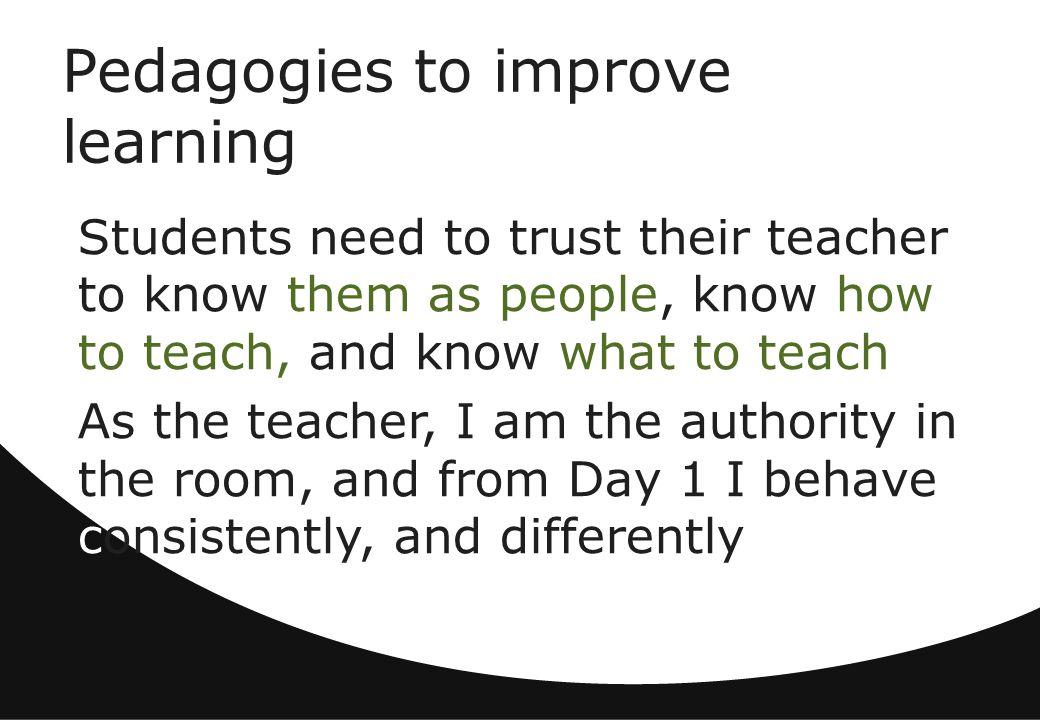 Pedagogies to improve learning Students need to trust their teacher to know them as people, know how to teach, and know what to teach As the teacher, I am the authority in the room, and from Day 1 I behave consistently, and differently