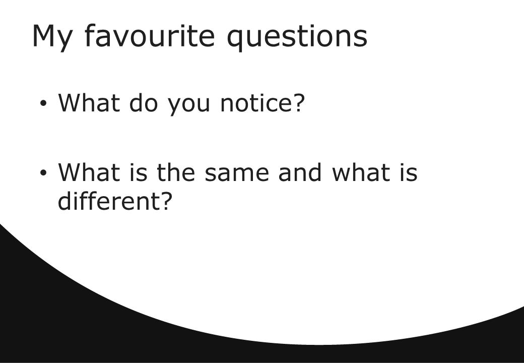My favourite questions What do you notice What is the same and what is different