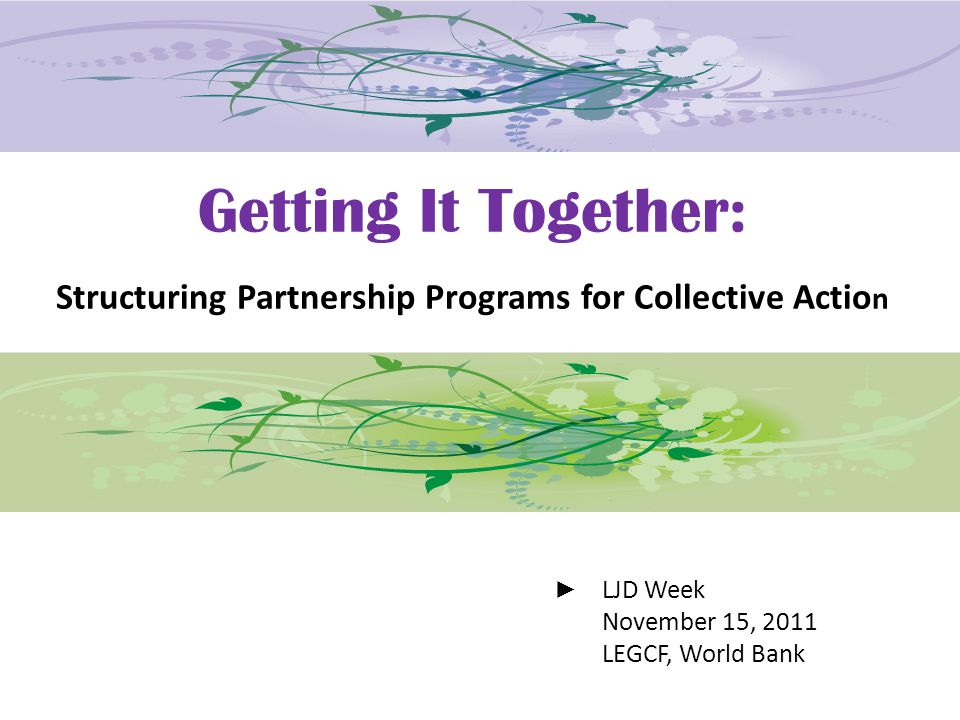 Getting It Together: Structuring Partnership Programs for Collective Actio n LJD Week November 15, 2011 LEGCF, World Bank