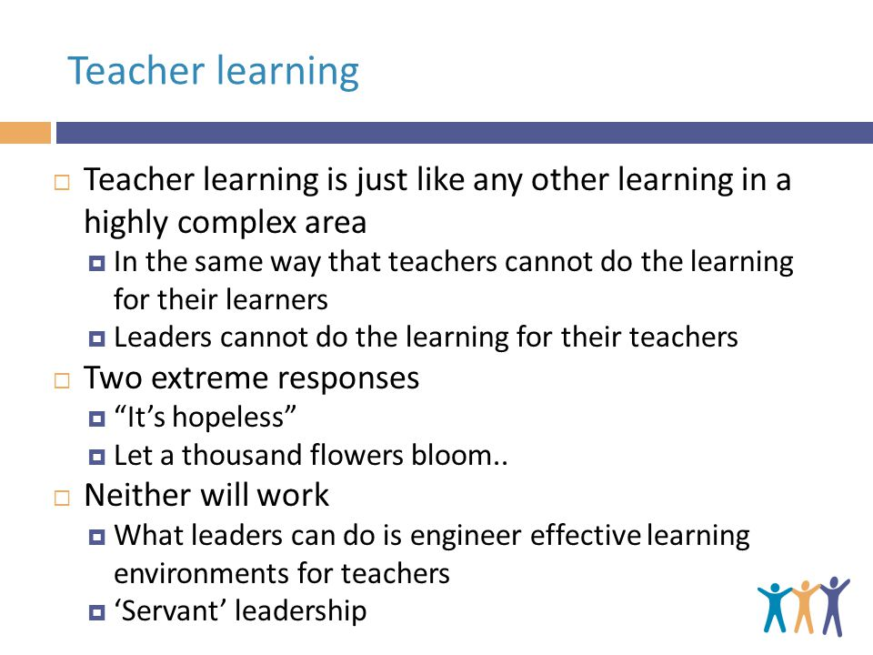 Teacher learning Teacher learning is just like any other learning in a highly complex area In the same way that teachers cannot do the learning for their learners Leaders cannot do the learning for their teachers Two extreme responses Its hopeless Let a thousand flowers bloom..