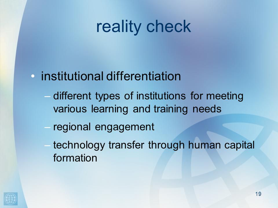 19 reality check institutional differentiation –different types of institutions for meeting various learning and training needs –regional engagement –technology transfer through human capital formation