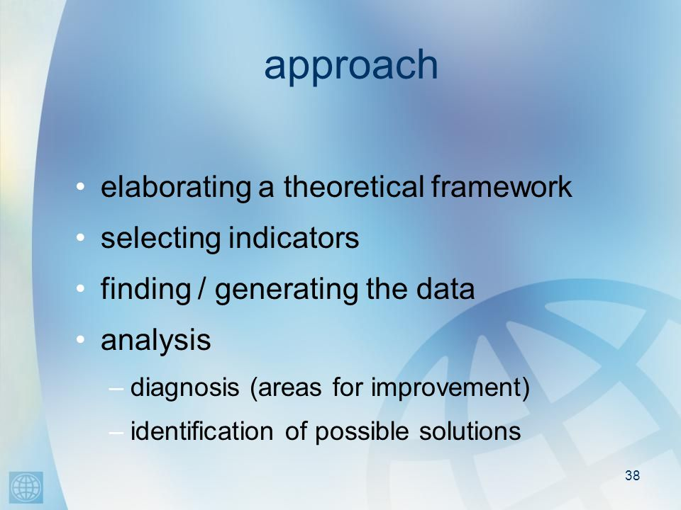 38 approach elaborating a theoretical framework selecting indicators finding / generating the data analysis –diagnosis (areas for improvement) –identification of possible solutions