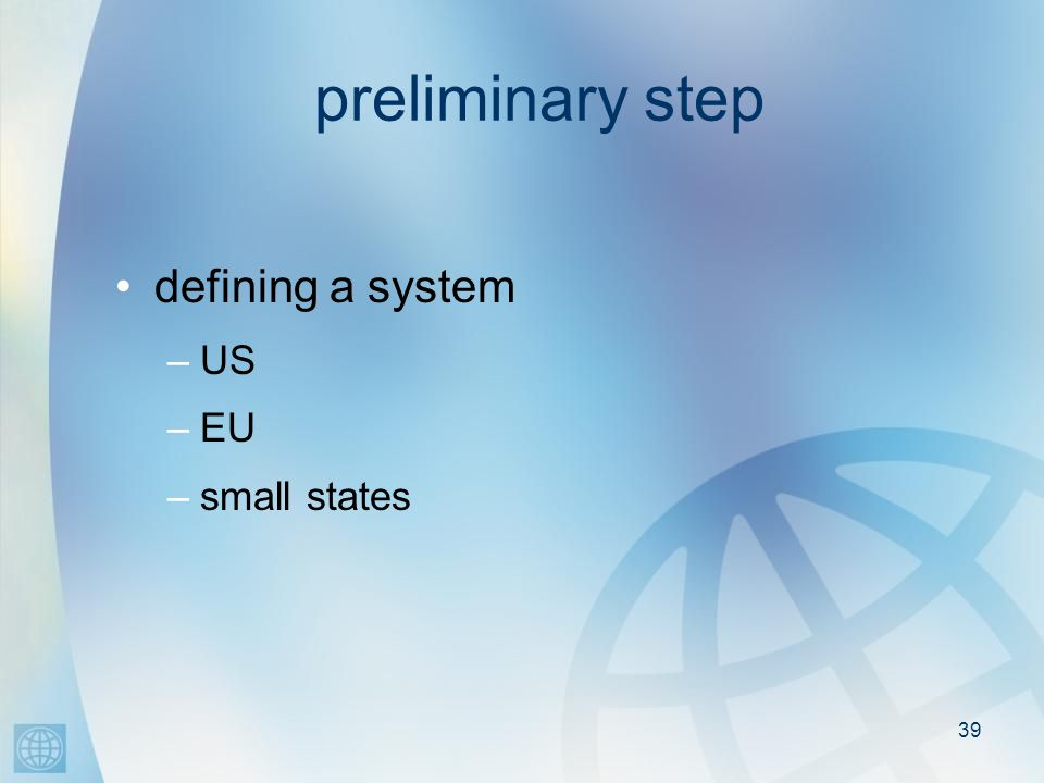 39 preliminary step defining a system –US –EU –small states