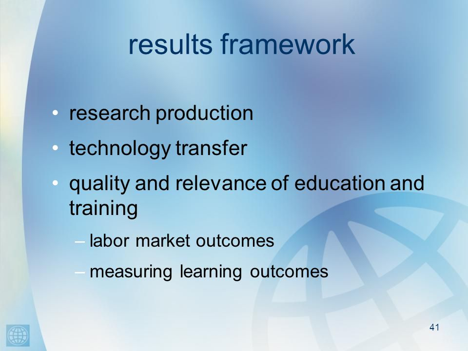 41 results framework research production technology transfer quality and relevance of education and training –labor market outcomes –measuring learning outcomes
