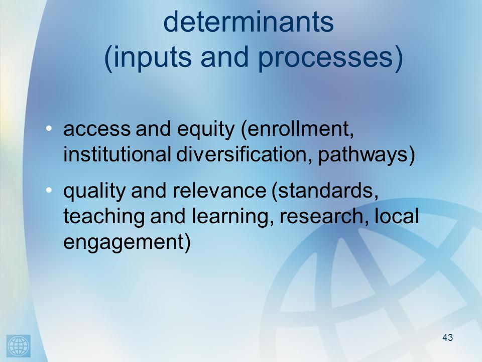determinants (inputs and processes) access and equity (enrollment, institutional diversification, pathways) quality and relevance (standards, teaching and learning, research, local engagement) 43