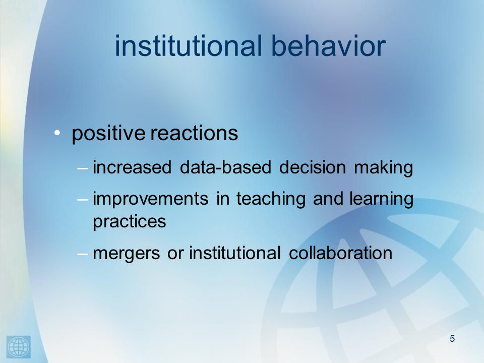 5 institutional behavior positive reactions –increased data-based decision making –improvements in teaching and learning practices –mergers or institutional collaboration