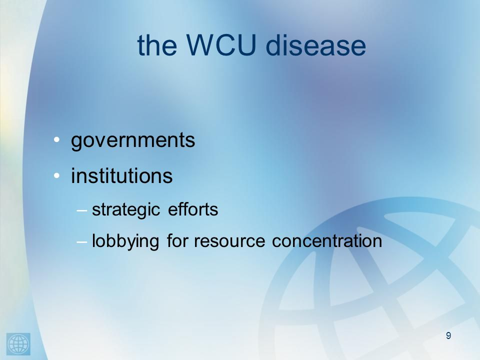 9 the WCU disease governments institutions –strategic efforts –lobbying for resource concentration