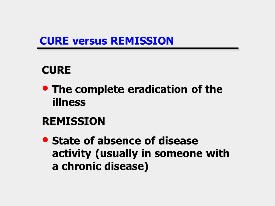 CURE versus REMISSION CURE The complete eradication of the illness REMISSION State of absence of disease activity (usually in someone with a chronic disease)
