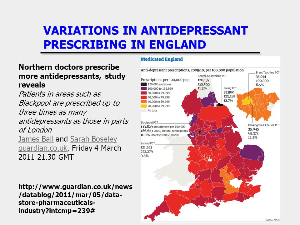 VARIATIONS IN ANTIDEPRESSANT PRESCRIBING IN ENGLAND   /datablog/2011/mar/05/data- store-pharmaceuticals- industry intcmp=239# Northern doctors prescribe more antidepressants, study reveals Patients in areas such as Blackpool are prescribed up to three times as many antidepressants as those in parts of London James BallJames Ball and Sarah BoseleySarah Boseley guardian.co.ukguardian.co.uk, Friday 4 March GMT