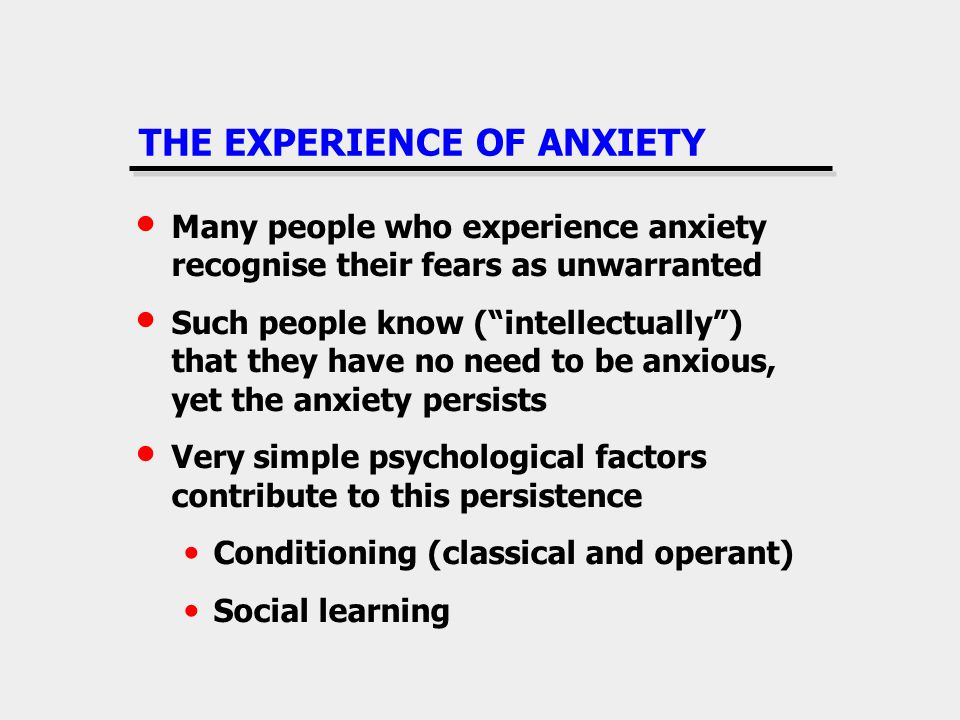 THE EXPERIENCE OF ANXIETY Many people who experience anxiety recognise their fears as unwarranted Such people know (intellectually) that they have no need to be anxious, yet the anxiety persists Very simple psychological factors contribute to this persistence Conditioning (classical and operant) Social learning
