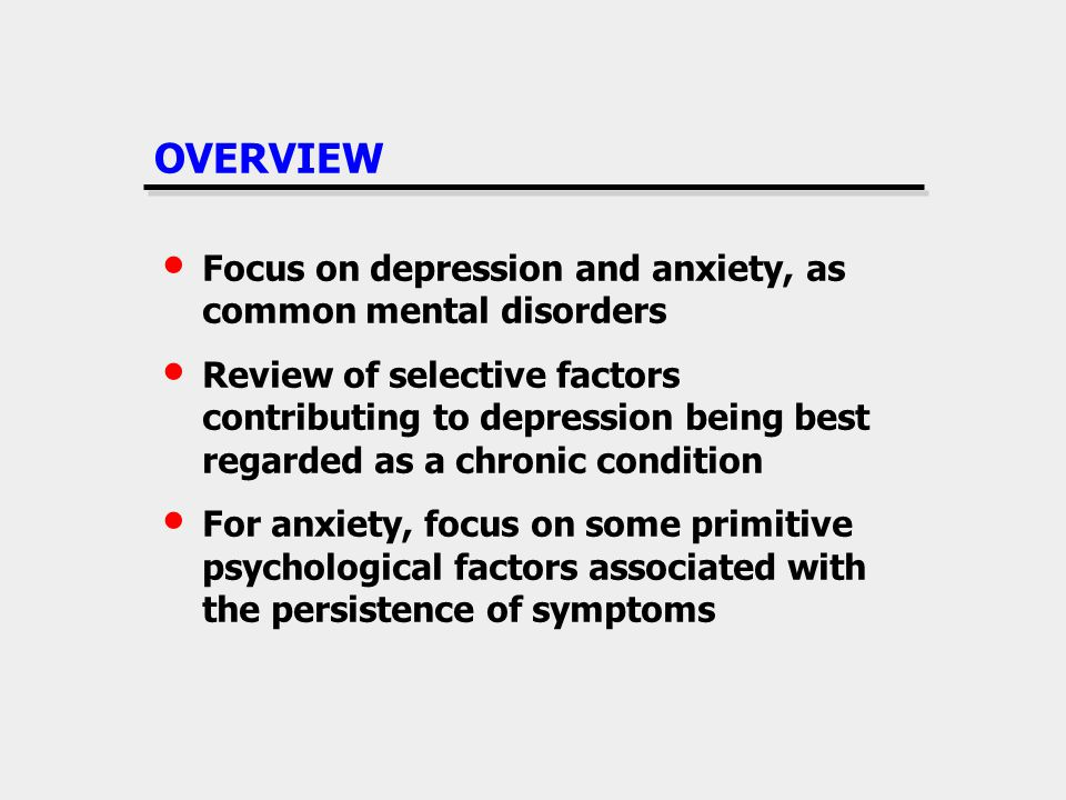 OVERVIEW Focus on depression and anxiety, as common mental disorders Review of selective factors contributing to depression being best regarded as a chronic condition For anxiety, focus on some primitive psychological factors associated with the persistence of symptoms