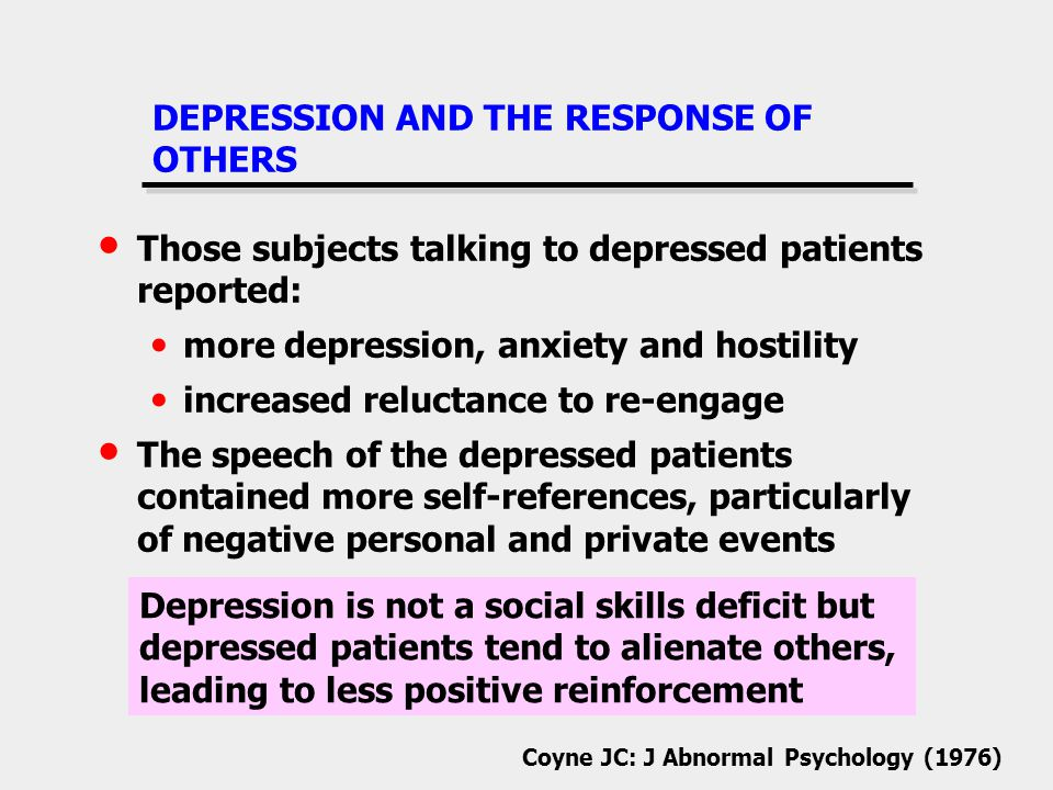 DEPRESSION AND THE RESPONSE OF OTHERS Those subjects talking to depressed patients reported: more depression, anxiety and hostility increased reluctance to re-engage The speech of the depressed patients contained more self-references, particularly of negative personal and private events Coyne JC: J Abnormal Psychology (1976) Depression is not a social skills deficit but depressed patients tend to alienate others, leading to less positive reinforcement