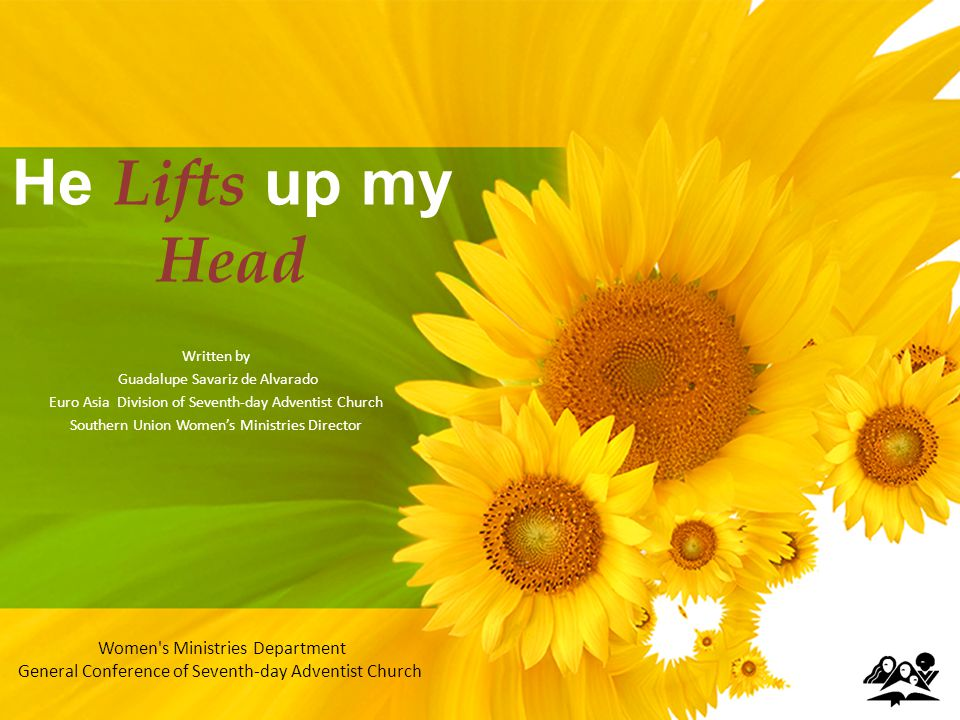 He Lifts up my Head Written by Guadalupe Savariz de Alvarado Euro Asia Division of Seventh-day Adventist Church Southern Union Womens Ministries Director Women s Ministries Department General Conference of Seventh-day Adventist Church