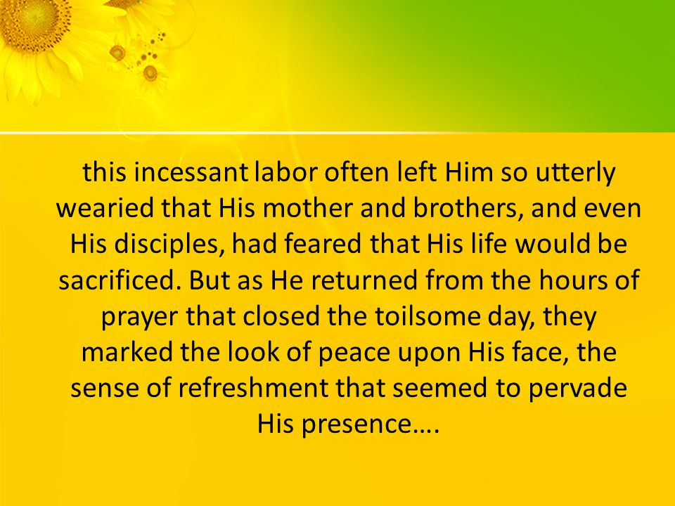 this incessant labor often left Him so utterly wearied that His mother and brothers, and even His disciples, had feared that His life would be sacrificed.