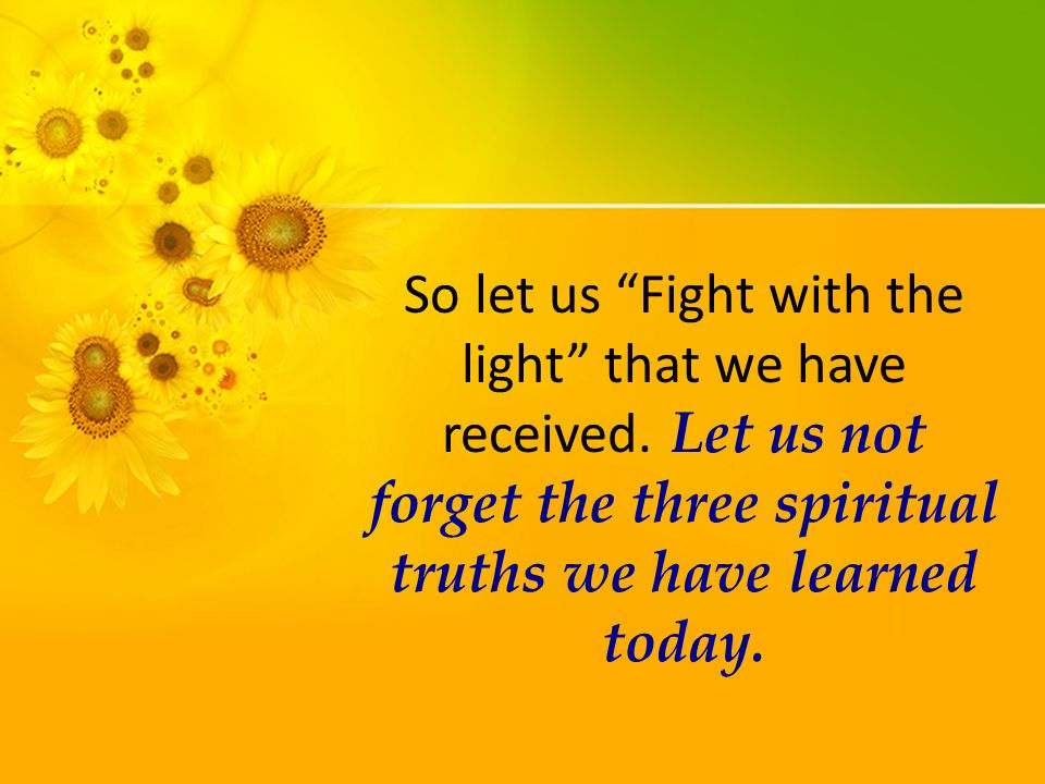 So let us Fight with the light that we have received.