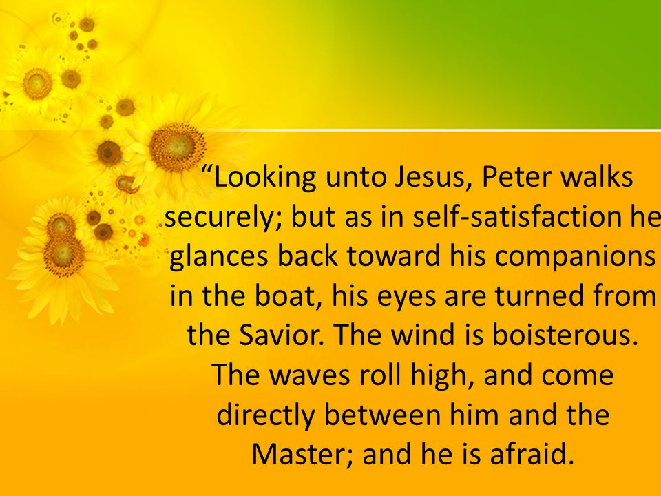 Looking unto Jesus, Peter walks securely; but as in self-satisfaction he glances back toward his companions in the boat, his eyes are turned from the Savior.