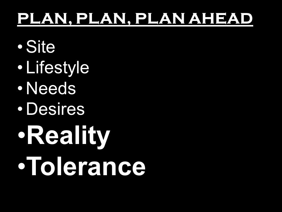 PLAN, PLAN, PLAN AHEAD Site Lifestyle Needs Desires Reality Tolerance