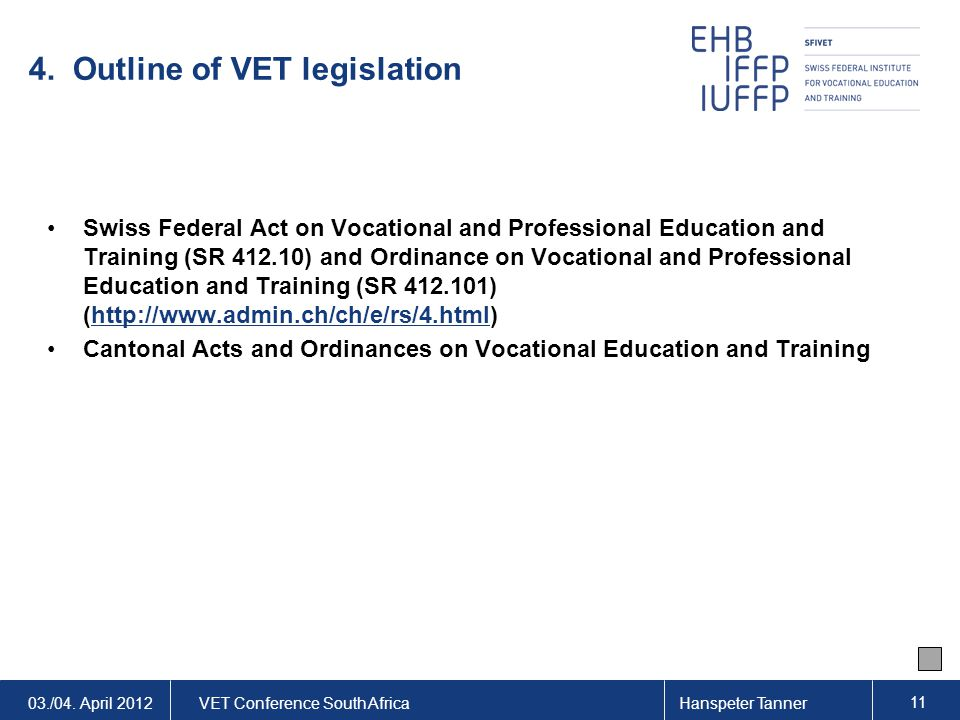 03./04. April 2012VET Conference South AfricaHanspeter Tanner 11 4. Outline of VET legislation Swiss Federal Act on Vocational and Professional Educat