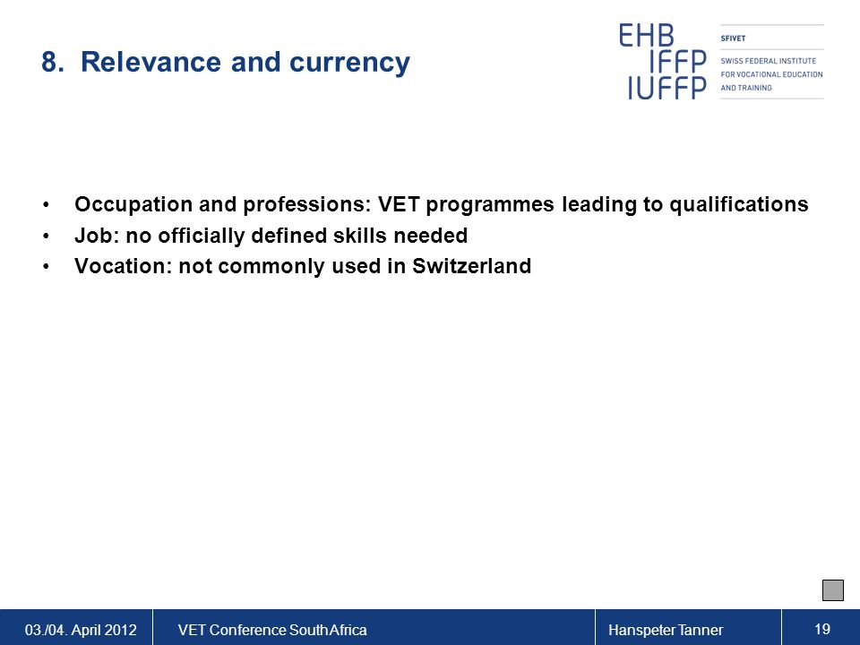 03./04. April 2012VET Conference South AfricaHanspeter Tanner 19 8. Relevance and currency Occupation and professions: VET programmes leading to quali