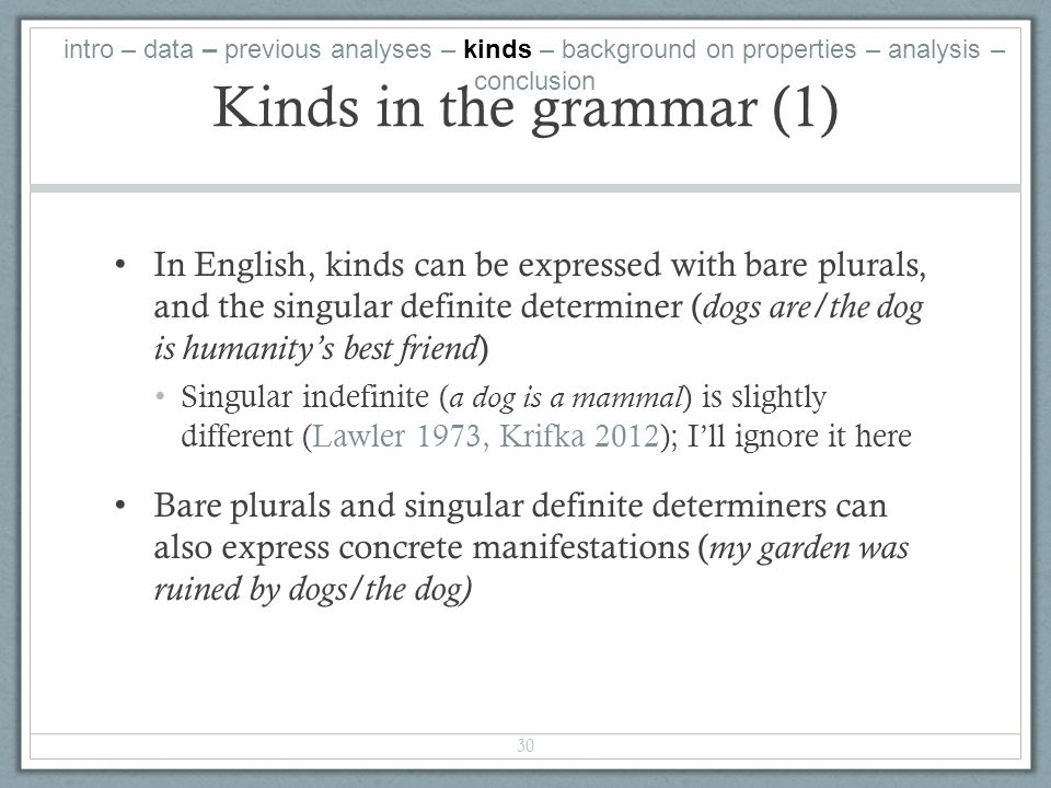 Kinds in the grammar (1) In English, kinds can be expressed with bare plurals, and the singular definite determiner ( dogs are/the dog is humanitys best friend ) Singular indefinite ( a dog is a mammal ) is slightly different (Lawler 1973, Krifka 2012); Ill ignore it here Bare plurals and singular definite determiners can also express concrete manifestations ( my garden was ruined by dogs/the dog) 30 intro – data – previous analyses – kinds – background on properties – analysis – conclusion