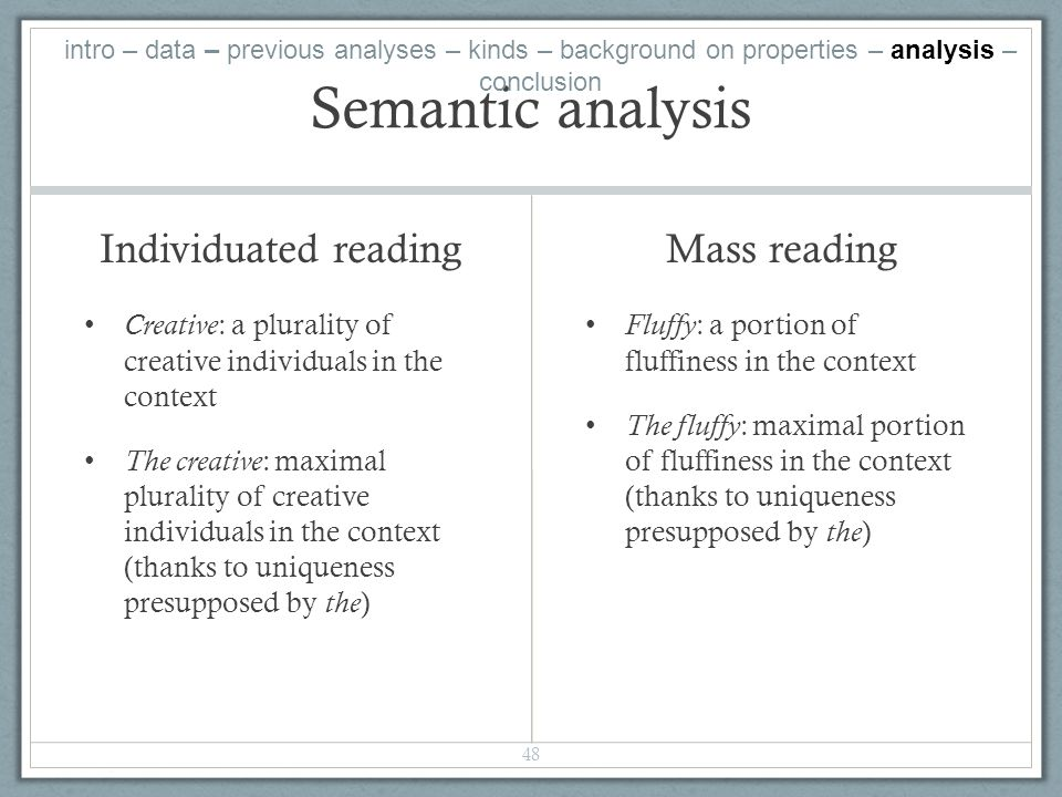 Semantic analysis Individuated reading Creative: a plurality of creative individuals in the context The creative: maximal plurality of creative individuals in the context (thanks to uniqueness presupposed by the) Mass reading Fluffy : a portion of fluffiness in the context The fluffy : maximal portion of fluffiness in the context (thanks to uniqueness presupposed by the ) 48 intro – data – previous analyses – kinds – background on properties – analysis – conclusion