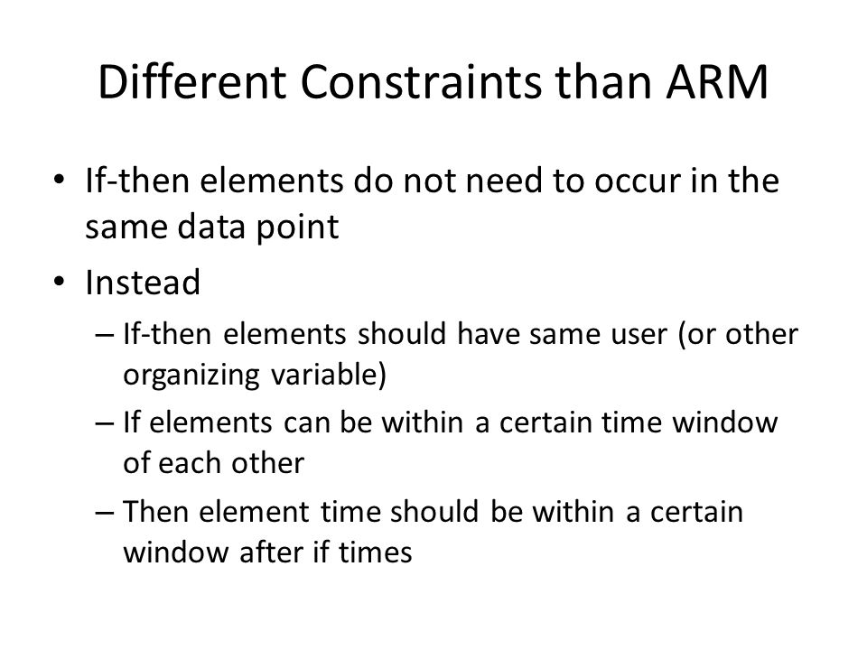 Different Constraints than ARM If-then elements do not need to occur in the same data point Instead – If-then elements should have same user (or other organizing variable) – If elements can be within a certain time window of each other – Then element time should be within a certain window after if times