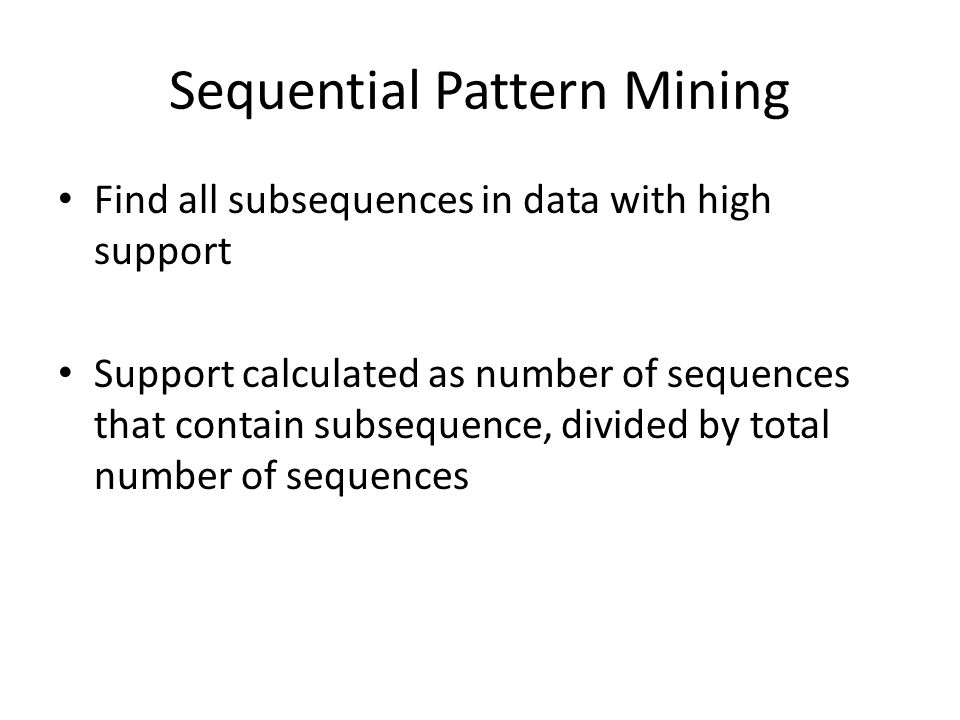 Sequential Pattern Mining Find all subsequences in data with high support Support calculated as number of sequences that contain subsequence, divided by total number of sequences