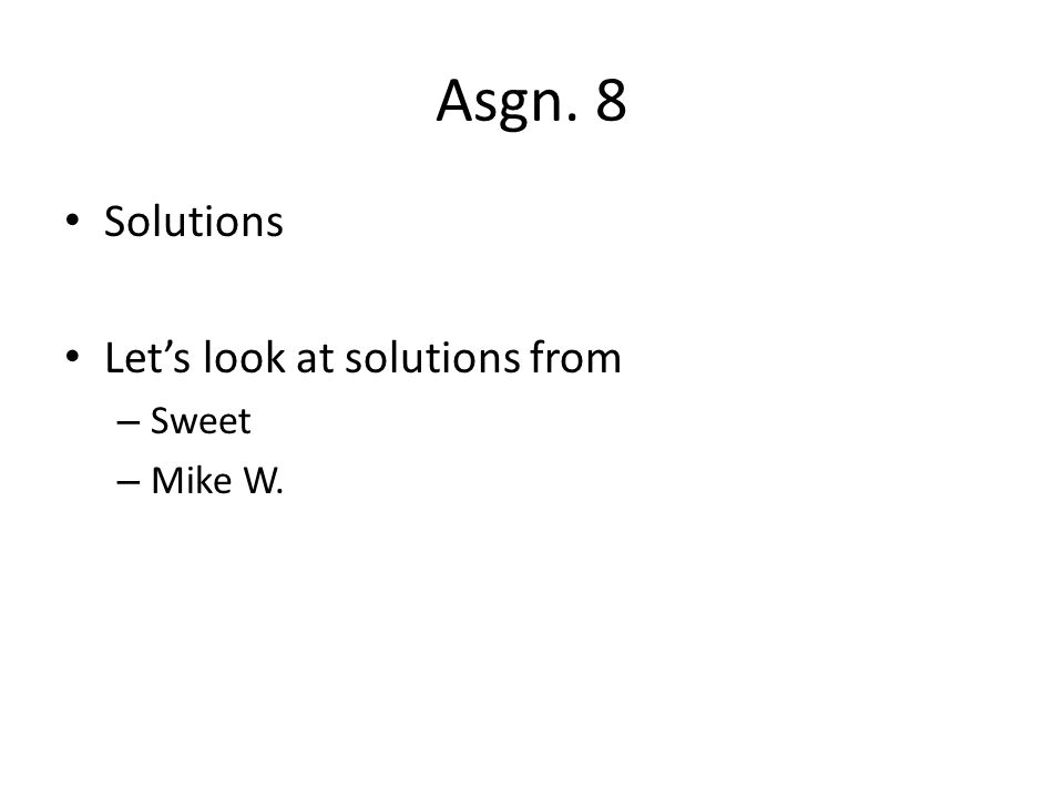 Asgn. 8 Solutions Lets look at solutions from – Sweet – Mike W.