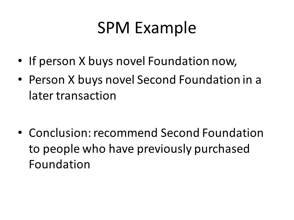 SPM Example If person X buys novel Foundation now, Person X buys novel Second Foundation in a later transaction Conclusion: recommend Second Foundation to people who have previously purchased Foundation