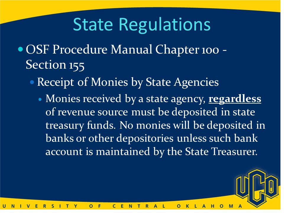 State Regulations OSF Procedure Manual Chapter 100 - Section 155 Receipt of Monies by State Agencies Monies received by a state agency, regardless of revenue source must be deposited in state treasury funds.